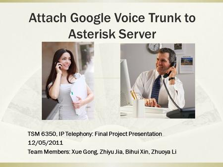 Attach Google Voice Trunk to Asterisk Server TSM 6350, IP Telephony: Final Project Presentation 12/05/2011 Team Members: Xue Gong, Zhiyu Jia, Bihui Xin,