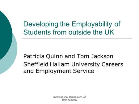 International Dimensions of Employability Developing the Employability of Students from outside the UK Patricia Quinn and Tom Jackson Sheffield Hallam.
