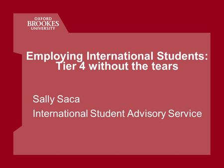 Employing International Students: Tier 4 without the tears Sally Saca International Student Advisory Service.