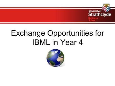 Exchange Opportunities for IBML in Year 4. Welcome! Exchanges Team Elaine Collinson, Director of Undergraduate International Programmes Sheila Mills,