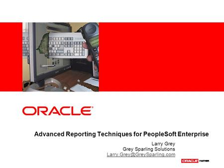 Advanced Reporting Techniques for PeopleSoft Enterprise Larry Grey Grey Sparling Solutions