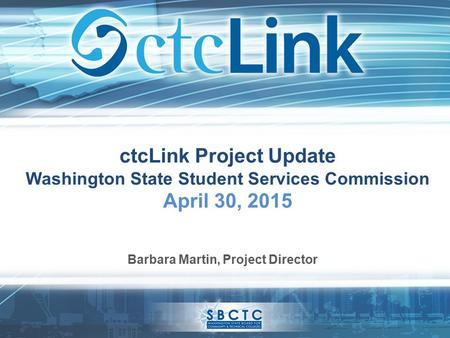CtcLink Project Update Washington State Student Services Commission April 30, 2015 Barbara Martin, Project Director.