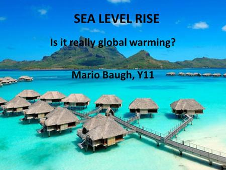 SEA LEVEL RISE Is it really global warming? Mario Baugh, Y11.
