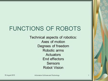 18 August 2015 Information Software and Technology1 FUNCTIONS OF ROBOTS Technical aspects of robotics: Axes of motion Degrees of freedom Robotic arms Actuators.