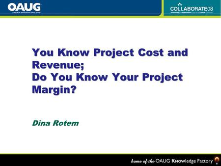 You Know Project Cost and Revenue; Do You Know Your Project Margin? Dina Rotem.