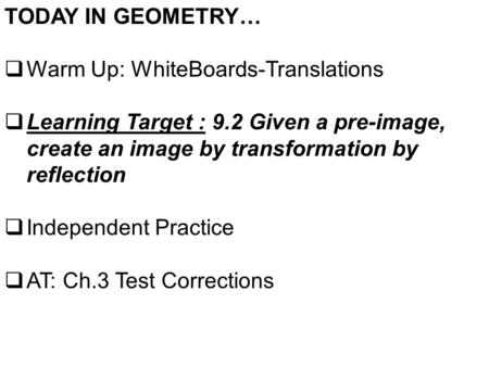 TODAY IN GEOMETRY…  Warm Up: WhiteBoards-Translations  Learning Target : 9.2 Given a pre-image, create an image by transformation by reflection  Independent.