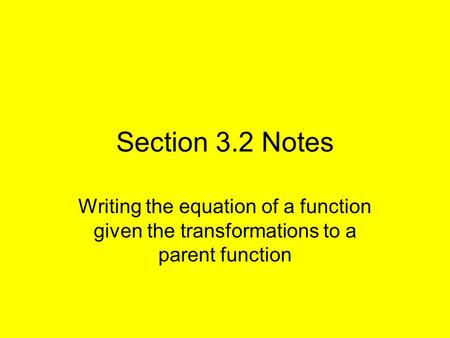 Section 3.2 Notes Writing the equation of a function given the transformations to a parent function.