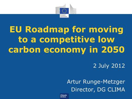 Climate Action EU Roadmap for moving to a competitive low carbon economy in 2050 2 July 2012 Artur Runge-Metzger Director, DG CLIMA.
