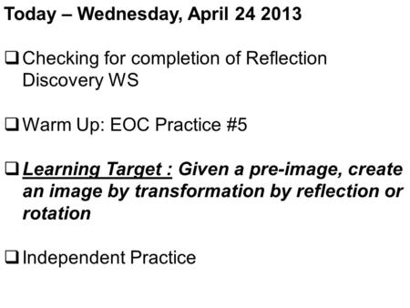 Today – Wednesday, April 24 2013  Checking for completion of Reflection Discovery WS  Warm Up: EOC Practice #5  Learning Target : Given a pre-image,