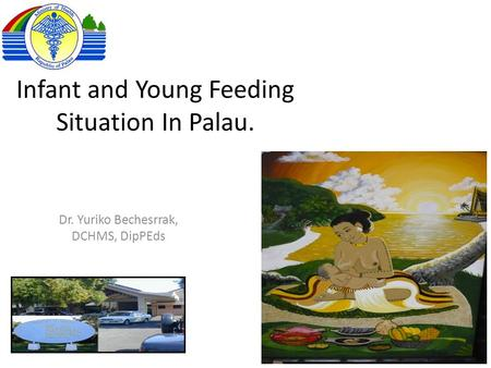 Infant and Young Feeding Situation In Palau. Dr. Yuriko Bechesrrak, DCHMS, DipPEds.