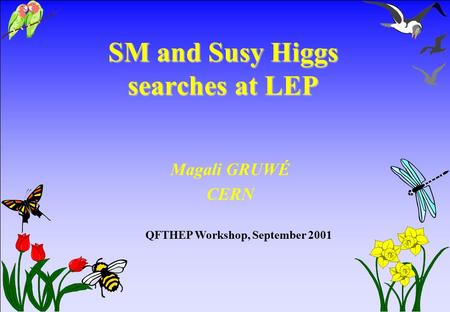 SM and Susy Higgs searches at LEP Magali GRUWÉ CERN QFTHEP Workshop, September 2001.