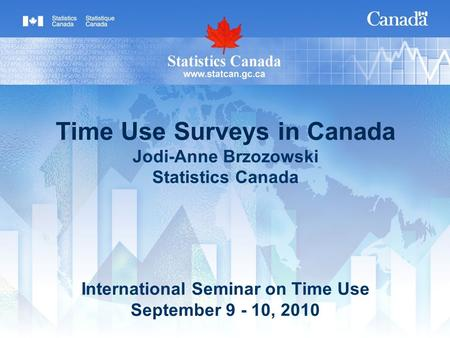 Time Use Surveys in Canada Jodi-Anne Brzozowski Statistics Canada International Seminar on Time Use September 9 - 10, 2010.