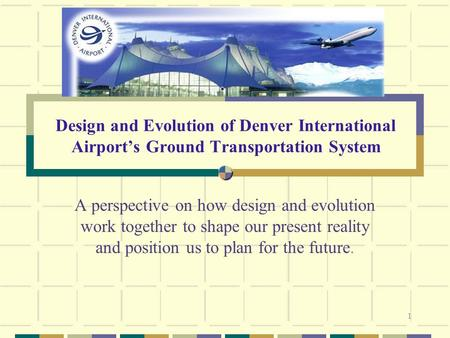 1 Design and Evolution of Denver International Airport's Ground Transportation System A perspective on how design and evolution work together to shape.