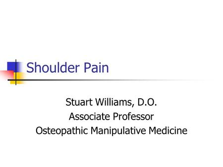 Shoulder Pain Stuart Williams, D.O. Associate Professor Osteopathic Manipulative Medicine.