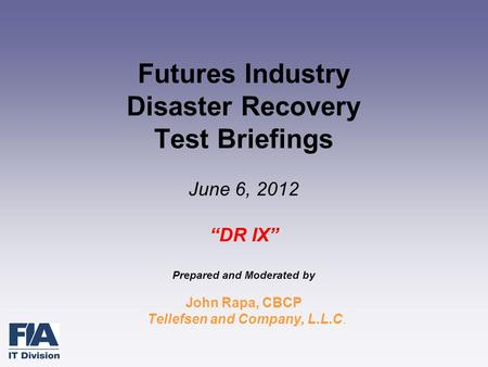 "Futures Industry Disaster Recovery Test Briefings June 6, 2012 ""DR IX"" Prepared and Moderated by John Rapa, CBCP Tellefsen and Company, L.L.C."