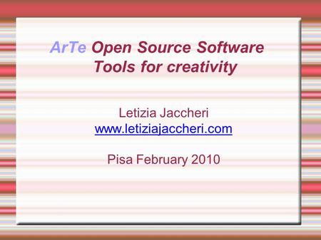 ArTe Open Source Software Tools for creativity Letizia Jaccheri www.letiziajaccheri.com Pisa February 2010.