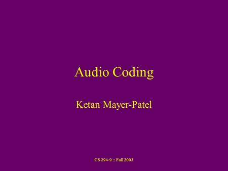 CS 294-9 :: Fall 2003 Audio Coding Ketan Mayer-Patel.