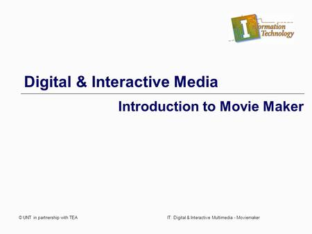 © UNT in partnership with TEAIT: Digital & Interactive Multimedia - Moviemaker Digital & Interactive Media Introduction to Movie Maker.