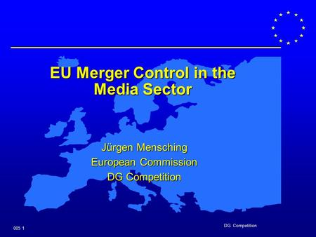 DG Competition 005 1 EU Merger Control in the Media Sector Jürgen Mensching European Commission DG Competition.