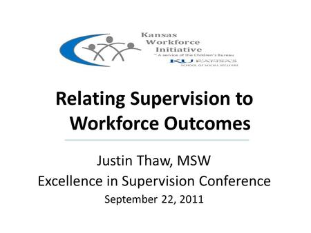 Kansas Relating Supervision to Workforce Outcomes Justin Thaw, MSW Excellence in Supervision Conference September 22, 2011.