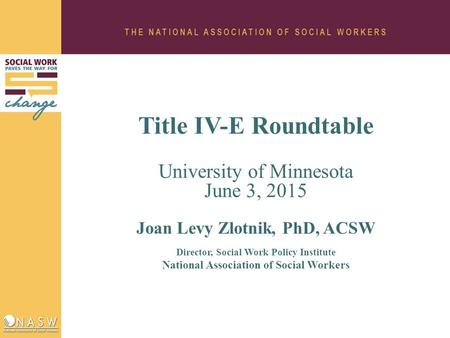 Title IV-E Roundtable University of Minnesota June 3, 2015 Joan Levy Zlotnik, PhD, ACSW Director, Social Work Policy Institute National Association of.