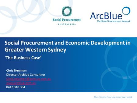The Global Procurement Network Social Procurement and Economic Development in Greater Western Sydney 'The Business Case' Chris Newman Director ArcBlue.