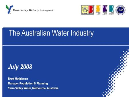 July 2008 Brett Mathieson Manager Regulation & Planning Yarra Valley Water, Melbourne, Australia The Australian Water Industry.
