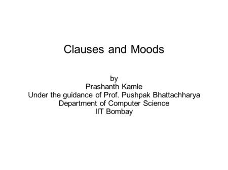 Clauses and Moods by Prashanth Kamle Under the guidance of Prof. Pushpak Bhattachharya Department of Computer Science IIT Bombay.