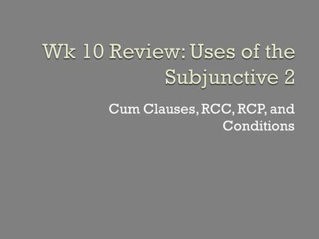 "Cum Clauses, RCC, RCP, and Conditions. Cum clauses + subjunctive describe either: (a) the general circumstance when the main action occurs = ""cum circumstantial"""