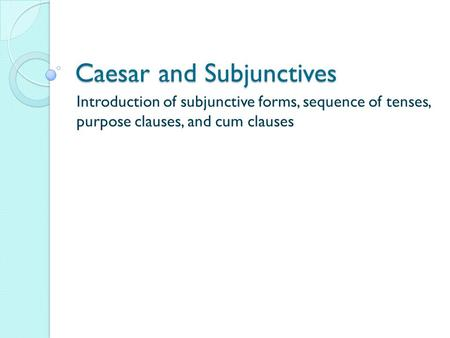Caesar and Subjunctives Introduction of subjunctive forms, sequence of tenses, purpose clauses, and cum clauses.