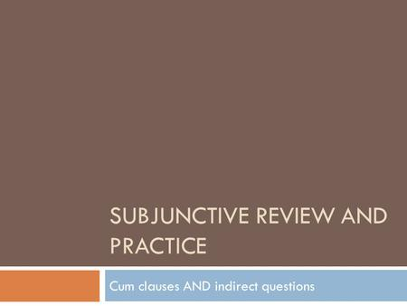 SUBJUNCTIVE REVIEW AND PRACTICE Cum clauses AND indirect questions.