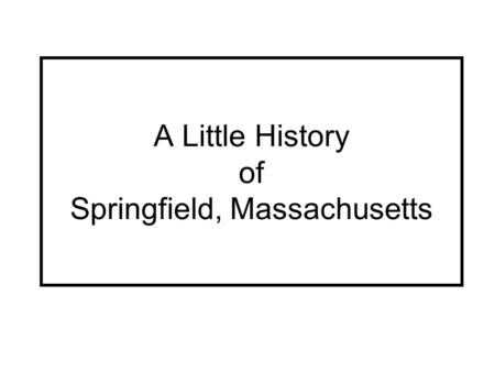 A Little History of Springfield, Massachusetts. The River as a Road Long ago, before there were any roads, the only way to get where Springfield is today.