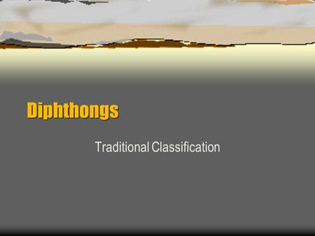 Diphthongs Traditional Classification. Diphthongs  Diphthongs have a prominent shift in resonance, usually in the form of an off-glide EX: boy, how,