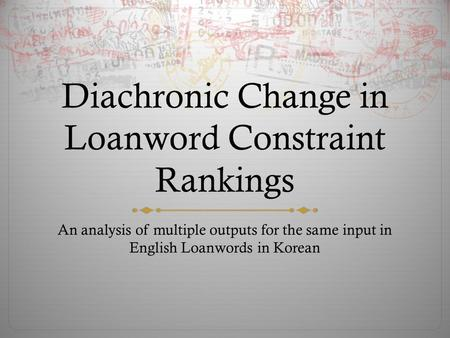 Diachronic Change in Loanword Constraint Rankings An analysis of multiple outputs for the same input in English Loanwords in Korean.