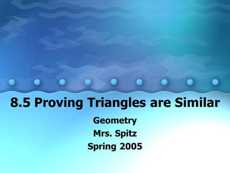 8.5 Proving Triangles are Similar Geometry Mrs. Spitz Spring 2005.
