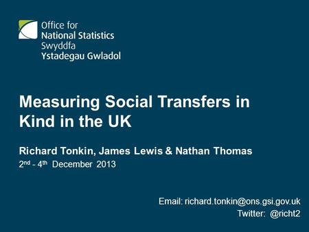 Measuring Social Transfers in Kind in the UK Richard Tonkin, James Lewis & Nathan Thomas 2 nd - 4 th December 2013