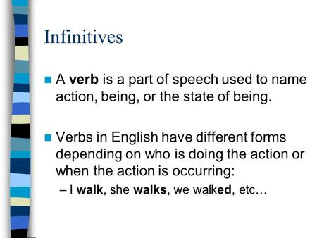 Infinitives A verb is a part of speech used to name action, being, or the state of being. Verbs in English have different forms depending on who is doing.