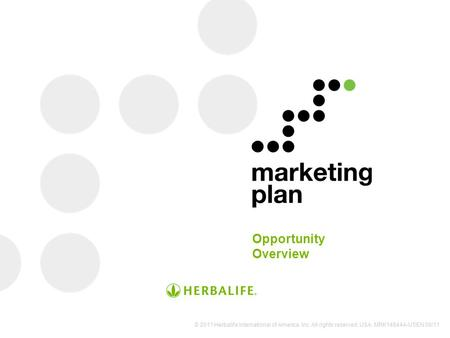 Opportunity Overview © 2011 Herbalife International of America, Inc. All rights reserved. USA. MRK14844A-USEN 09/11.