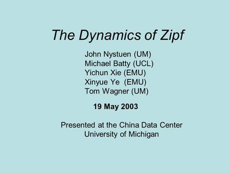 The Dynamics of Zipf John Nystuen (UM) Michael Batty (UCL) Yichun Xie (EMU) Xinyue Ye (EMU) Tom Wagner (UM) 19 May 2003 Presented at the China Data Center.