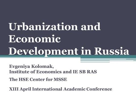 Urbanization and Economic Development in Russia Evgeniya Kolomak, Institute of Economics and IE SB RAS The HSE Center for MSSE XIII April International.