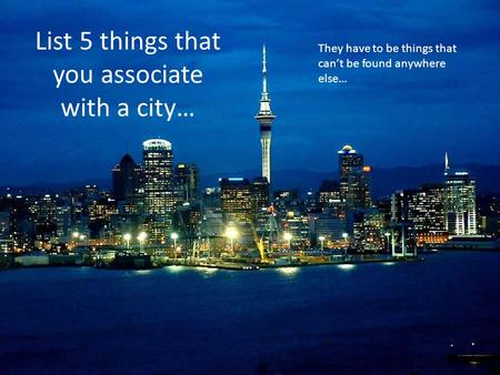 List 5 things that you associate with a city…