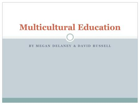 BY MEGAN DELANEY & DAVID RUSSELL Multicultural Education.