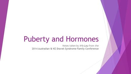 Puberty and Hormones Notes taken by Iris Lau from the 2014 Australian & NZ Dravet Syndrome Family Conference.