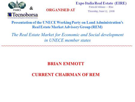 & Expo Italia Real Estate (EIRE)‏ Fiera di Milano - Rho Thursday, June 12, 2008 Presentation of the UNECE Working Party on Land Administration's Real Estate.