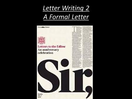 Letter Writing 2 A Formal Letter. Letter Writing 2 – A Formal Letter Learning Objectives To learn an acceptable layout for a Formal Letter such as to.