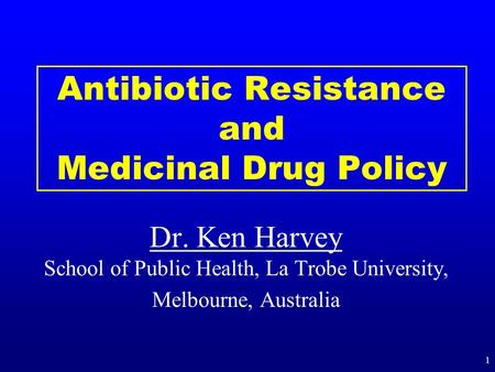 Antibiotic Resistance and Medicinal Drug Policy Dr. Ken Harvey Dr. Ken Harvey School of Public Health, La Trobe University, Melbourne, Australia 1.