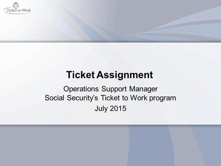 Ticket Assignment Operations Support Manager Social Security's Ticket to Work program July 2015.