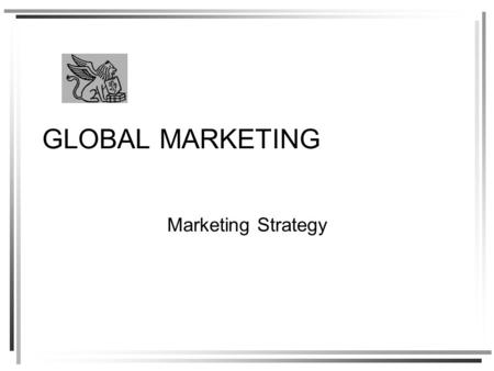 GLOBAL MARKETING Marketing Strategy. Strategy is integrated action in pursuit of competitive advantage –Offering unique value to customers that cannot.