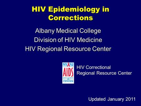 HIV Epidemiology in Corrections Albany Medical College Division of HIV Medicine HIV Regional Resource Center Updated January 2011 HIV Correctional Regional.