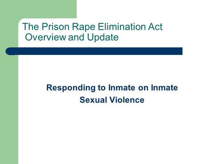 The Prison Rape Elimination Act Overview and Update Responding to Inmate on Inmate Sexual Violence.